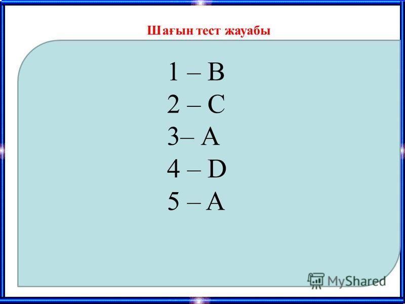 Шағын тест жауабы 1 – В 2 – С 3– А 4 – D 5 – A