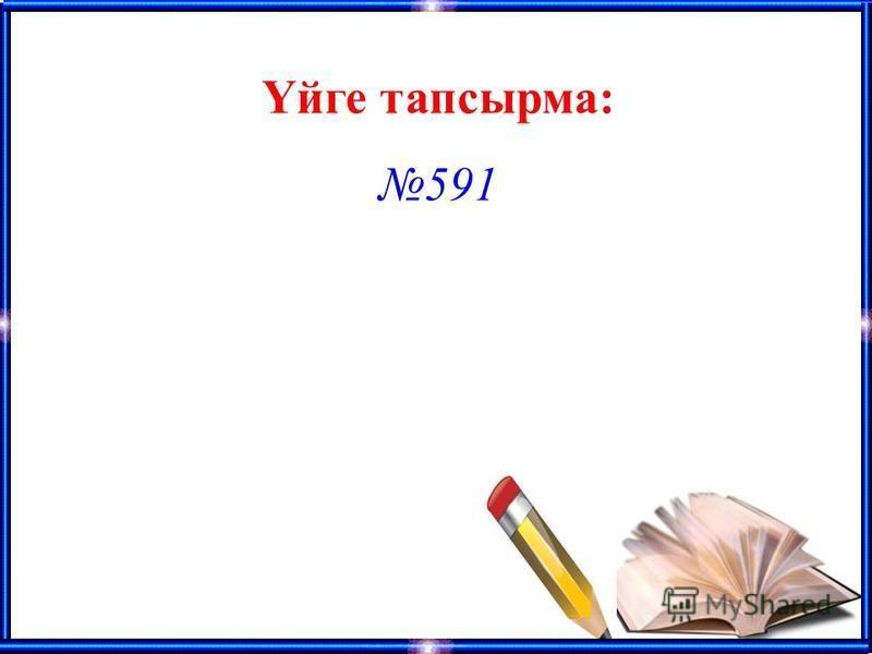 Үйге тапсырма: 591