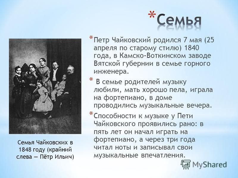 * Петр Чайковский родился 7 мая (25 апреля по старому стилю) 1840 года, в Камско-Воткинском заводе Вятской губернии в семье горного инженера. * В семье родителей музыку любили, мать хорошо пела, играла на фортепиано, в доме проводились музыкальные ве