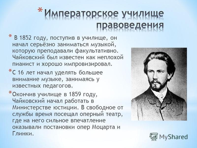 * В 1852 году, поступив в училище, он начал серьёзно заниматься музыкой, которую преподавали факультативно. Чайковский был известен как неплохой пианист и хорошо импровизировал. * С 16 лет начал уделять большее внимание музыке, занимаясь у известных