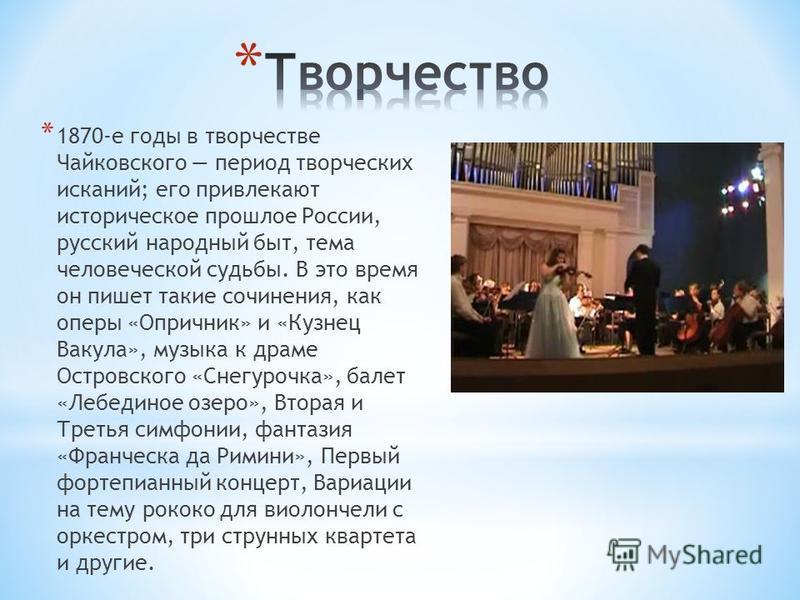* 1870-е годы в творчестве Чайковского период творческих исканий; его привлекают историческое прошлое России, русский народный быт, тема человеческой судьбы. В это время он пишет такие сочинения, как оперы «Опричник» и «Кузнец Вакула», музыка к драме