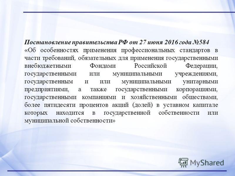 Постановление правительства РФ от 27 июня 2016 года 584 «Об особенностях применения профессиональных стандартов в части требований, обязательных для применения государственными внебюджетными Фондами Российской Федерации, государственными или муниципа