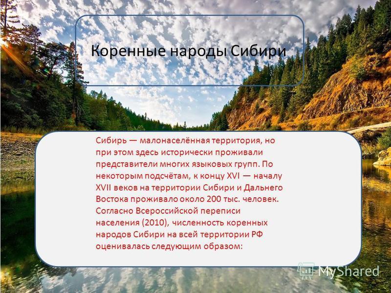 Коренные народы Сибири Сибирь малонаселённая территория, но при этом здесь исторически проживали представители многих языковых групп. По некоторым подсчётам, к концу XVI началу XVII веков на территории Сибири и Дальнего Востока проживало около 200 ты