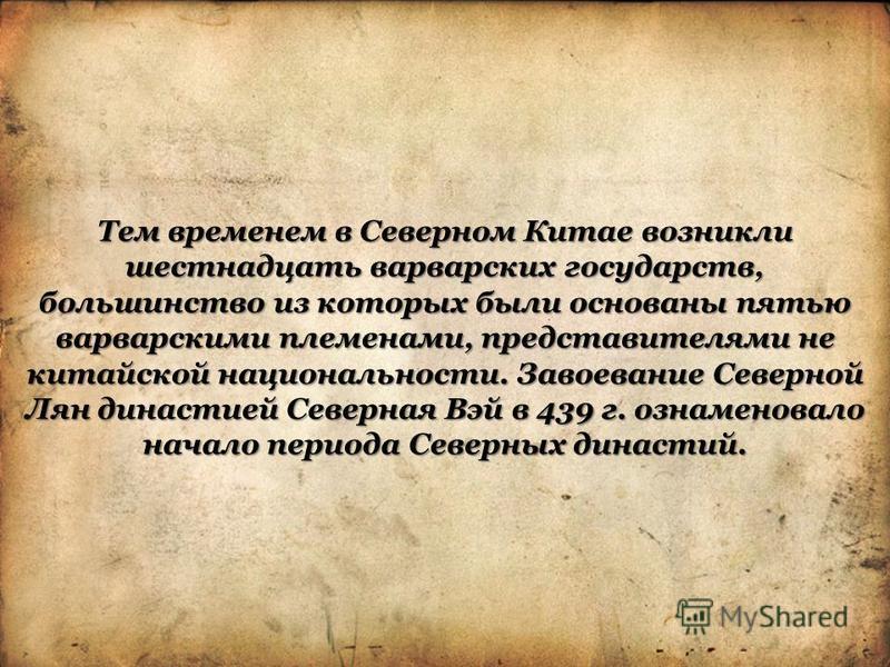 Тем временем в Северном Китае возникли шестнадцать варварских государств, большинство из которых были основаны пятью варварскими племенами, представителями не китайской национальности. Завоевание Северной Лян династией Северная Вэй в 439 г. ознаменов