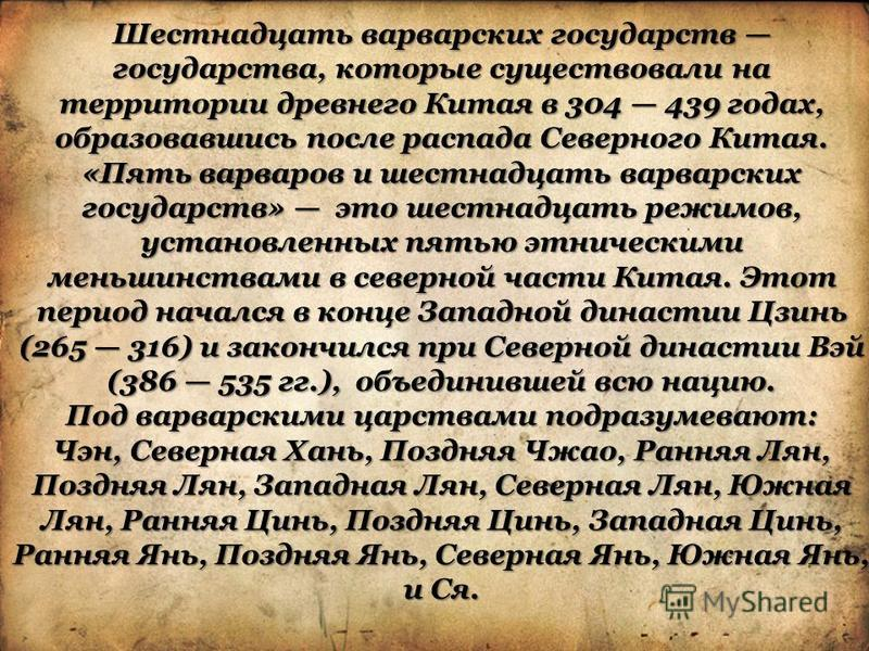 Шестнадцать варварских государств государства, которые существовали на территории древнего Китая в 304 439 годах, образовавшись после распада Северного Китая. «Пять варваров и шестнадцать варварских государств» это шестнадцать режимов, установленных