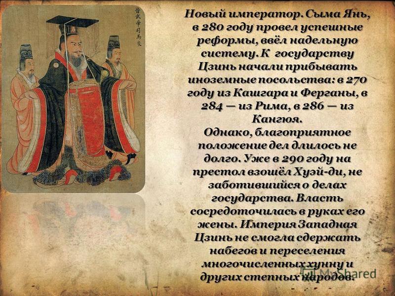 Новый император. Сыма Янь, в 280 году провел успешные реформы, ввёл надельную систему. К государству Цзинь начали прибывать иноземные посольства: в 270 году из Кашгара и Ферганы, в 284 из Рима, в 286 из Кангюя. Однако, благоприятное положение дел дли