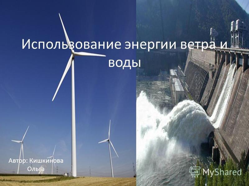 Использование энергии ветра и воды Автор: Кишкинова Ольга
