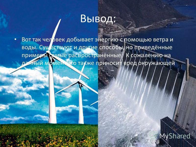 Вывод: Вот так человек добывает энергию с помощью ветра и воды. Существуют и другие способы, но приведённые примеры самые распространённые. К сожалению на данный момент это также приносит вред окружающей среде.