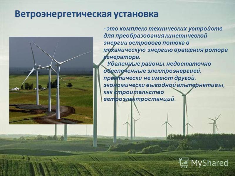 Ветроэнергетическая установка Ветроэнергетическая установка - это комплекс технических устройств для преобразования кинетической энергии ветрового потока в механическую энергию вращения ротора генератора. Удаленные районы, недостаточно обеспеченные э