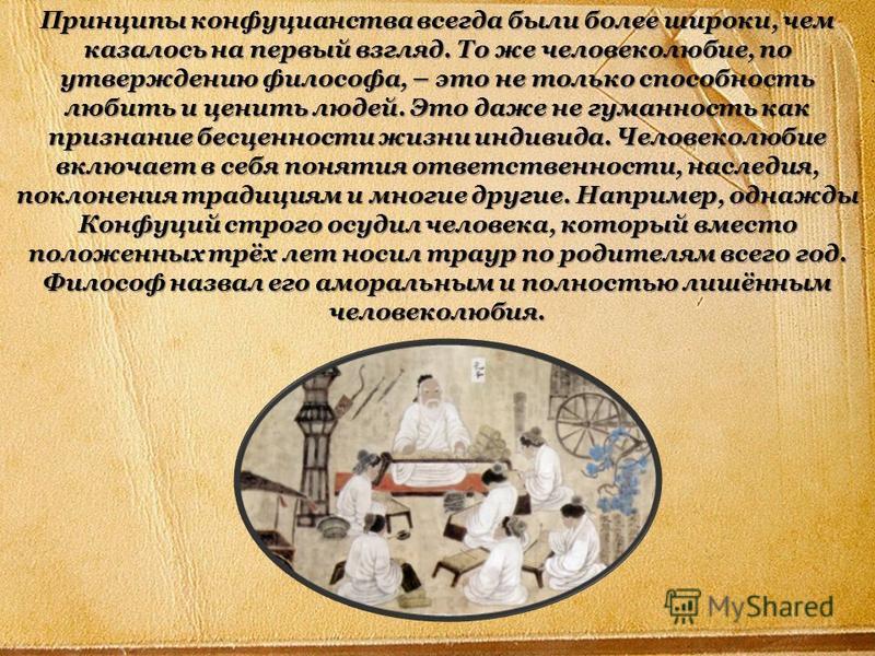 Принципы конфуцианства всегда были более широки, чем казалось на первый взгляд. То же человеколюбие, по утверждению философа, – это не только способность любить и ценить людей. Это даже не гуманность как признание бесценности жизни индивида. Человеко