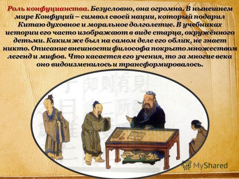 Роль конфуцианства. Безусловно, она огромна. В нынешнем мире Конфуций – символ своей нации, который подарил Китаю духовное и моральное долголетие. В учебниках истории его часто изображают в виде старца, окружённого детьми. Каким же был на самом деле