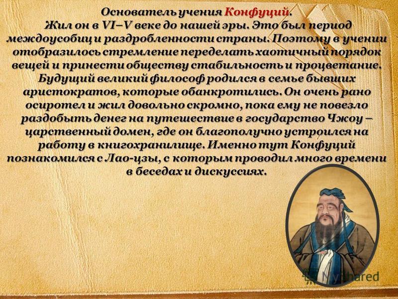Основатель учения Конфуций. Жил он в VI–V веке до нашей эры. Это был период междоусобиц и раздробленности страны. Поэтому в учении отобразилось стремление переделать хаотичный порядок вещей и принести обществу стабильность и процветание. Будущий вели