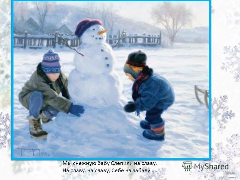 Мы снежную бабу Слепили на славу. На славу, на славу, Себе на забаву……