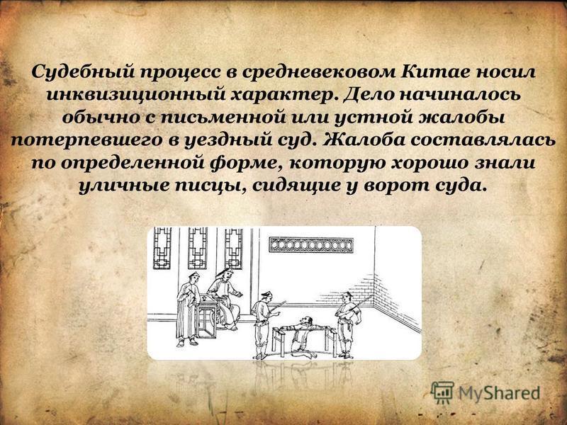 Судебный процесс в средневековом Китае носил инквизиционный характер. Дело начиналось обычно с письменной или устной жалобы потерпевшего в уездный суд. Жалоба составлялась по определенной форме, которую хорошо знали уличные писцы, сидящие у ворот суд