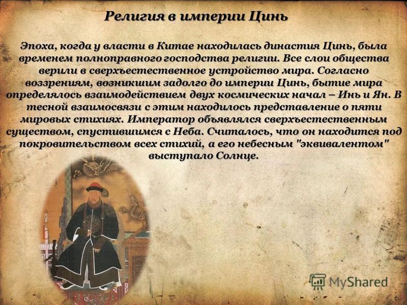 Религия в империи Цинь Эпоха, когда у власти в Китае находилась династия Цинь, была временем полноправного господства религии. Все слои общества верили в сверхъестественное устройство мира. Согласно воззрениям, возникшим задолго до империи Цинь, быти
