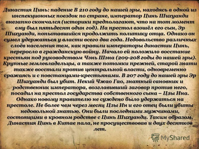 Династия Цинь: падение В 210 году до нашей эры, находясь в одной из инспекционных поездок по стране, император Цинь Шихуанди внезапно скончался (историки предполагают, что на тот момент ему был пятьдесят один год). На престол взошёл его сын, Эр Шихуа