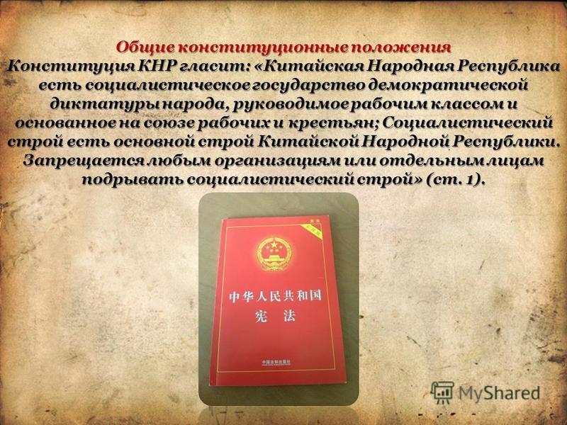 Общие конституционные положения Конституция КНР гласит: «Китайская Народная Республика есть социалистическое государство демократической диктатуры народа, руководимое рабочим классом и основанное на союзе рабочих и крестьян; Социалистический строй ес