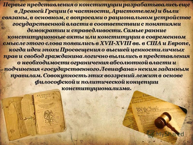 Первые представления о конституции разрабатывались еще в Древней Греции (в частности, Аристотелем) и были связаны, в основном, с вопросами о рациональном устройстве государственной власти в соответствии с понятиями демократии и справедливости. Самые