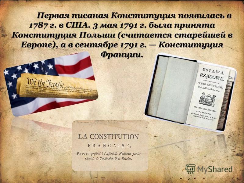 Первая писаная Конституция появилась в 1787 г. в США. 3 мая 1791 г. была принята Конституция Польши (считается старейшей в Европе), а в сентябре 1791 г. Конституция Франции.