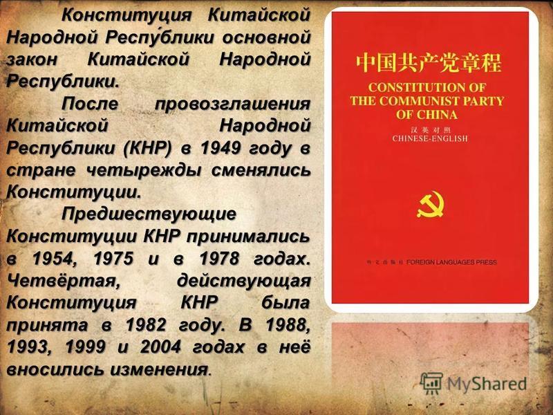 Конституция Китайской Народной Респу́блики основной закон Китайской Народной Республики. После провозглашения Китайской Народной Республики (КНР) в 1949 году в стране четырежды сменялись Конституции. Предшествующие Конституции КНР принимались в 1954,