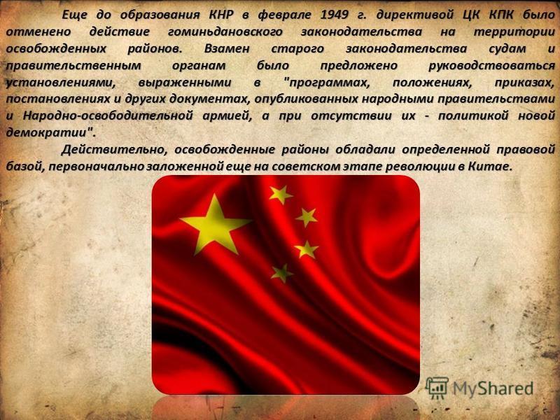 Еще до образования КНР в феврале 1949 г. директивой ЦК КПК было отменено действие гоминьдановского законодательства на территории освобожденных районов. Взамен старого законодательства судам и правительственным органам было предложено руководствовать