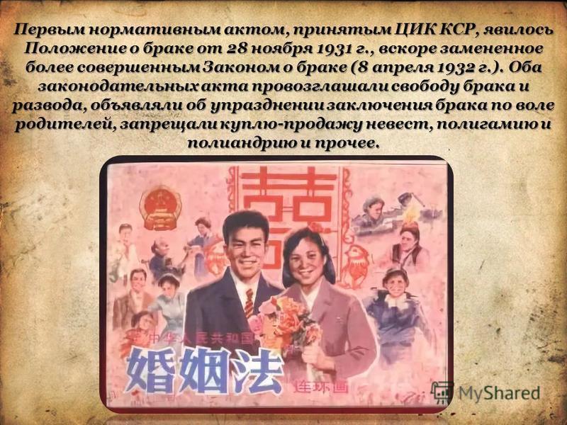Первым нормативным актом, принятым ЦИК КСР, явилось Положение о браке от 28 ноября 1931 г., вскоре замененное более совершенным Законом о браке (8 апреля 1932 г.). Оба законодательных акта провозглашали свободу брака и развода, объявляли об упразднен