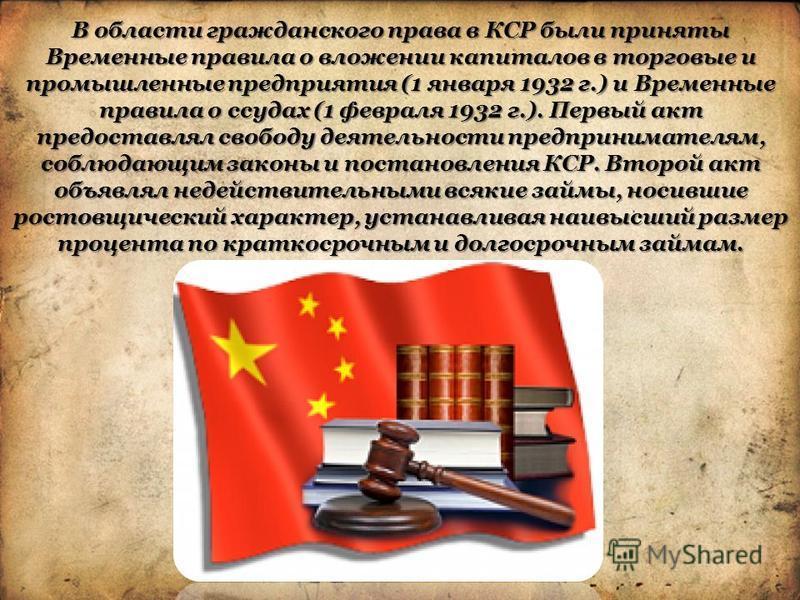 В области гражданского права в КСР были приняты Временные правила о вложении капиталов в торговые и промышленные предприятия (1 января 1932 г.) и Временные правила о ссудах (1 февраля 1932 г.). Первый акт предоставлял свободу деятельности предпринима