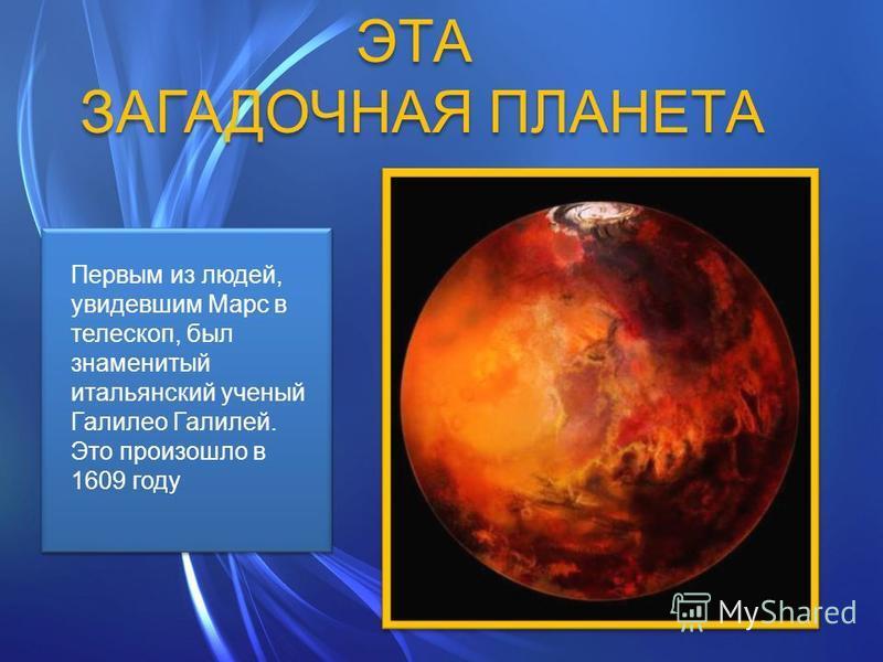 ЭТА ЗАГАДОЧНАЯ ПЛАНЕТА ЭТА ЗАГАДОЧНАЯ ПЛАНЕТА Первым из людей, увидевшим Марс в телескоп, был знаменитый итальянский ученый Галилео Галилей. Это произошло в 1609 году