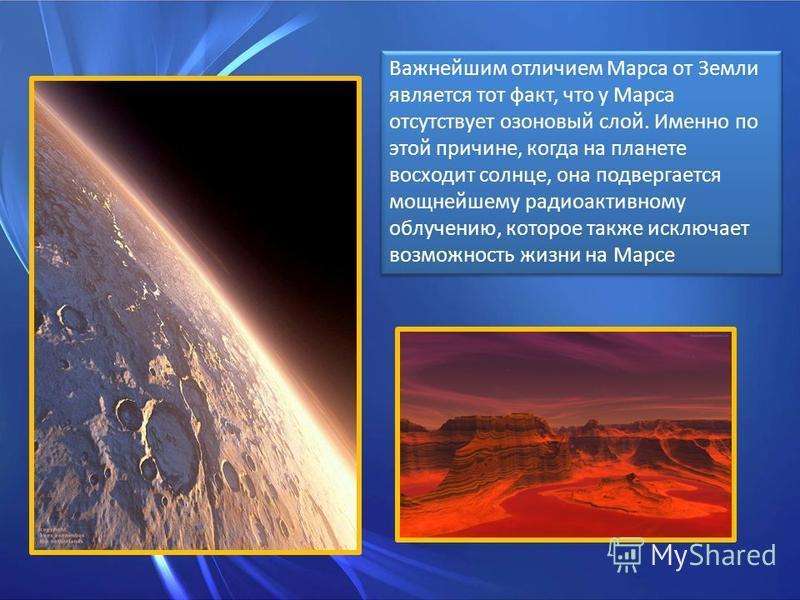 Важнейшим отличием Марса от Земли является тот факт, что у Марса отсутствует озоновый слой. Именно по этой причине, когда на планете восходит солнце, она подвергается мощнейшему радиоактивному облучению, которое также исключает возможность жизни на М