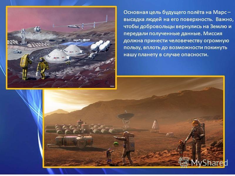 Основная цель будущего полёта на Марс – высадка людей на его поверхность. Важно, чтобы добровольцы вернулись на Землю и передали полученные данные. Миссия должна принести человечеству огромную пользу, вплоть до возможности покинуть нашу планету в слу