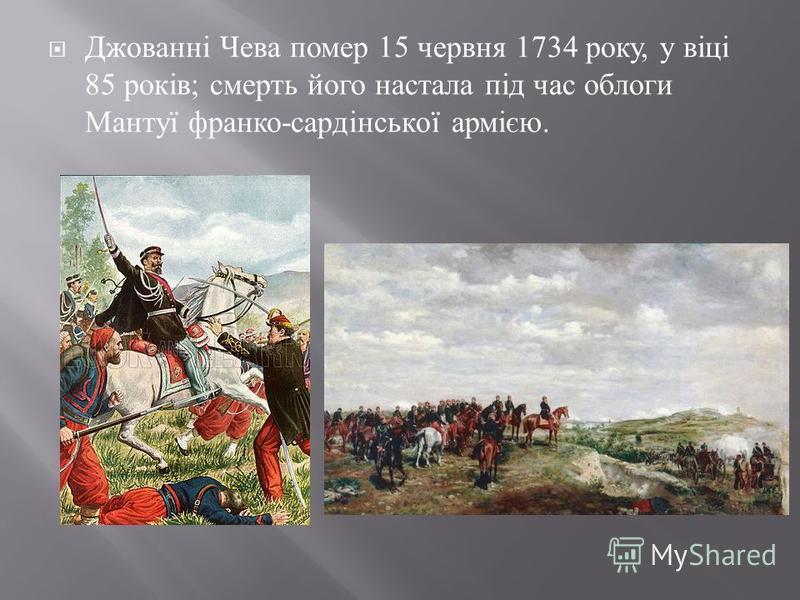 Джованні Чева помер 15 червня 1734 року, у віці 85 років ; смерть його настала під час облоги Мантуї франко - сардінської армією.