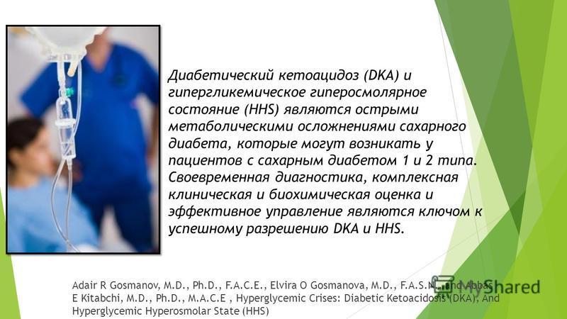 Adair R Gosmanov, M.D., Ph.D., F.A.C.E., Elvira O Gosmanova, M.D., F.A.S.N., and Abbas E Kitabchi, M.D., Ph.D., M.A.C.E, Hyperglycemic Crises: Diabetic Ketoacidosis (DKA), And Hyperglycemic Hyperosmolar State (HHS) Диабетический кетоацидоз (DKA) и ги