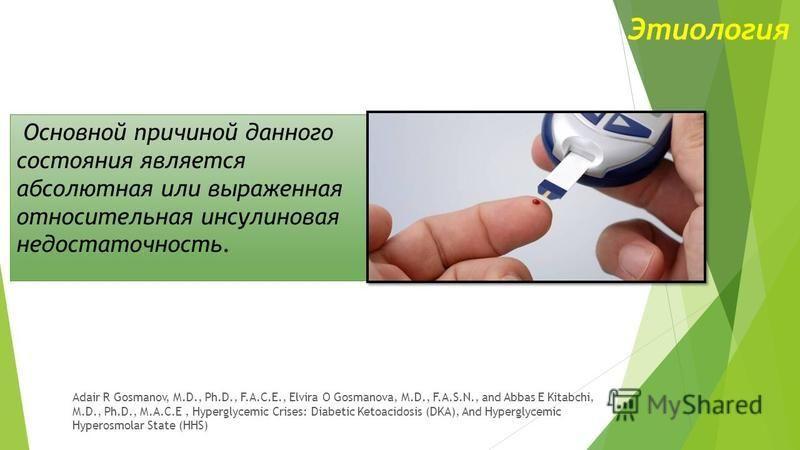 Этиология Основной причиной данного состояния является абсолютная или выраженная относительная инсулиновая недостаточность. Adair R Gosmanov, M.D., Ph.D., F.A.C.E., Elvira O Gosmanova, M.D., F.A.S.N., and Abbas E Kitabchi, M.D., Ph.D., M.A.C.E, Hyper
