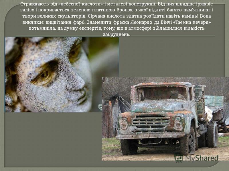 Страждають від « небесної кислоти » і металеві конструкції. Від них швидше іржавіє залізо і покривається зеленою платиною бронза, з якої відлиті багато пам ' ятники і твори великих скульпторів. Сірчана кислота здатна роз ' їдати навіть камінь ! Вона