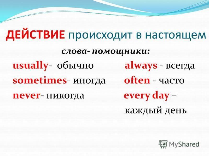 ДЕЙСТВИЕ происходит в настоящем слова- помощники: usually- обычно always - всегда sometimes- иногда often - часто never- никогда every day – каждый день