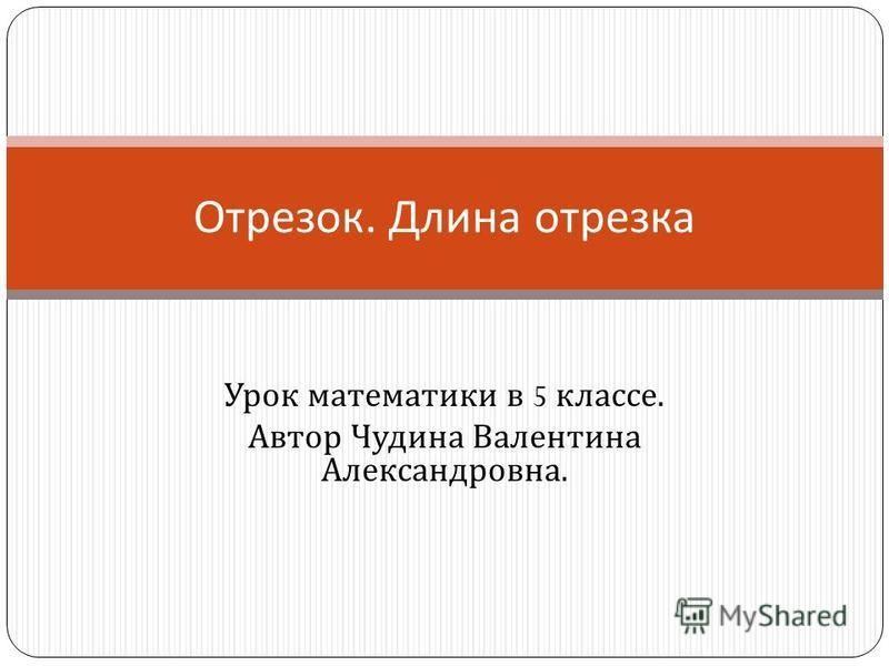 Урок математики в 5 классе. Автор Чудина Валентина Александровна. Отрезок. Длина отрезка