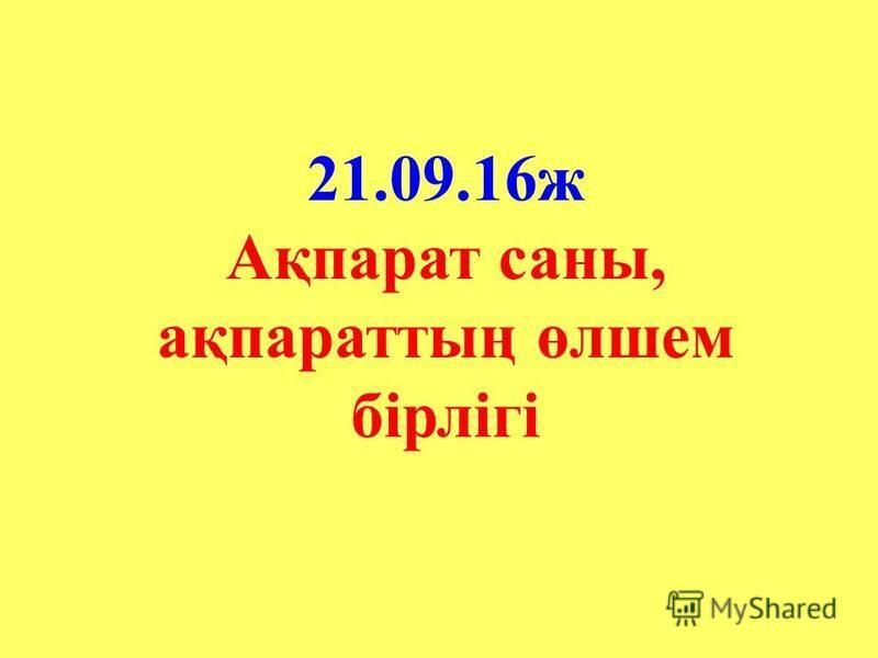 21.09.16 ж Ақпарат саны, ақпараттың өлшем бірлігі