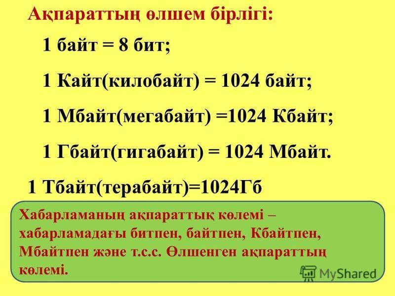 Ақпараттың өлшем бірлігі: 1 байт = 8 бит; 1 Кайт(килобайт) = 1024 байт; 1 Мбайт(мегабайт) =1024 Кбайт; 1 Гбайт(гигабайт) = 1024 Мбайт. 1 Тбайт(терабайт)=1024Гб Хабарламаның ақпараттық көлемі – хабарламадағы битпен, байтпен, Кбайтпен, Мбайтпен және т.