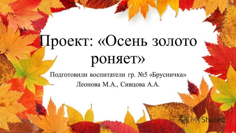 Проект: «Осень золото роняет» Подготовили воспитатели гр. 5 «Брусничка» Леонова М.А., Сивцова А.А.