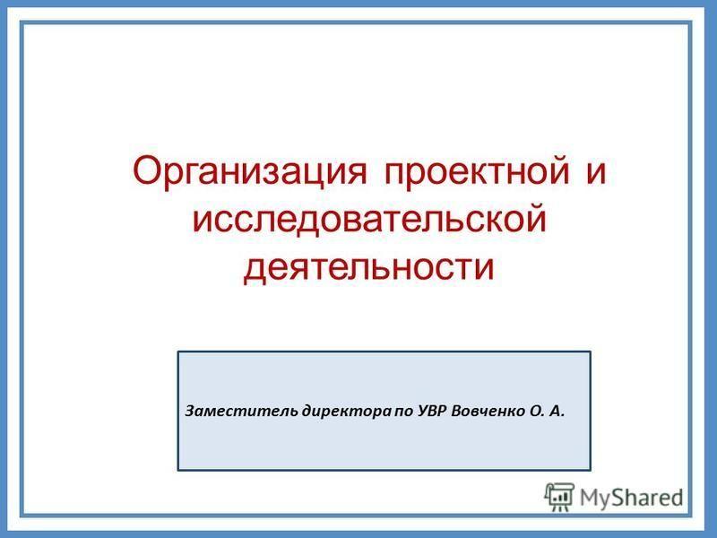 Организация проектной и исследовательской деятельности Заместитель директора по УВР Вовченко О. А.
