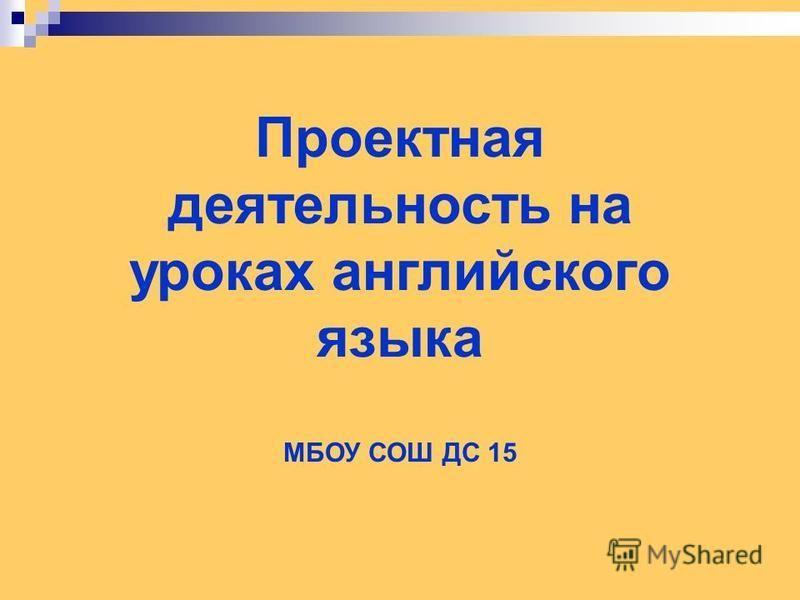 Проектная деятельность на уроках английского языка МБОУ СОШ ДС 15