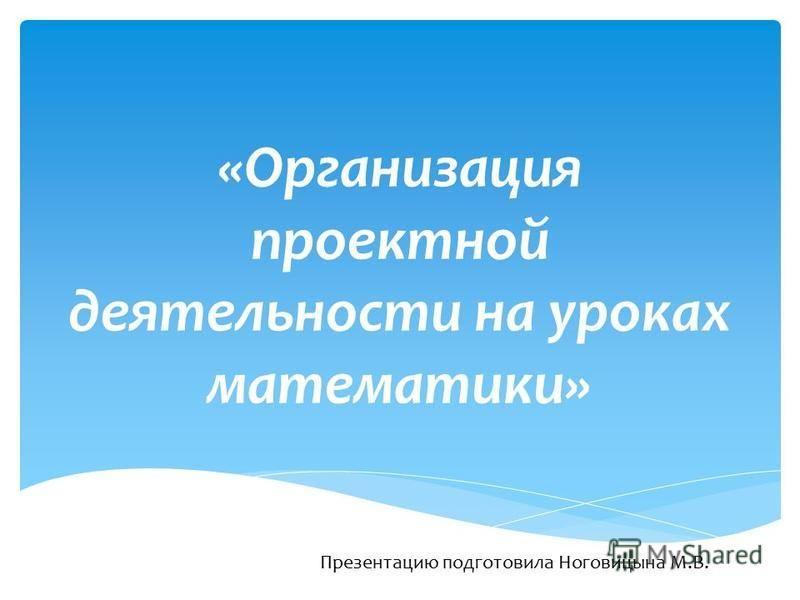 «Организация проектной деятельности на уроках математики» Презентацию подготовила Ноговицына М.В.