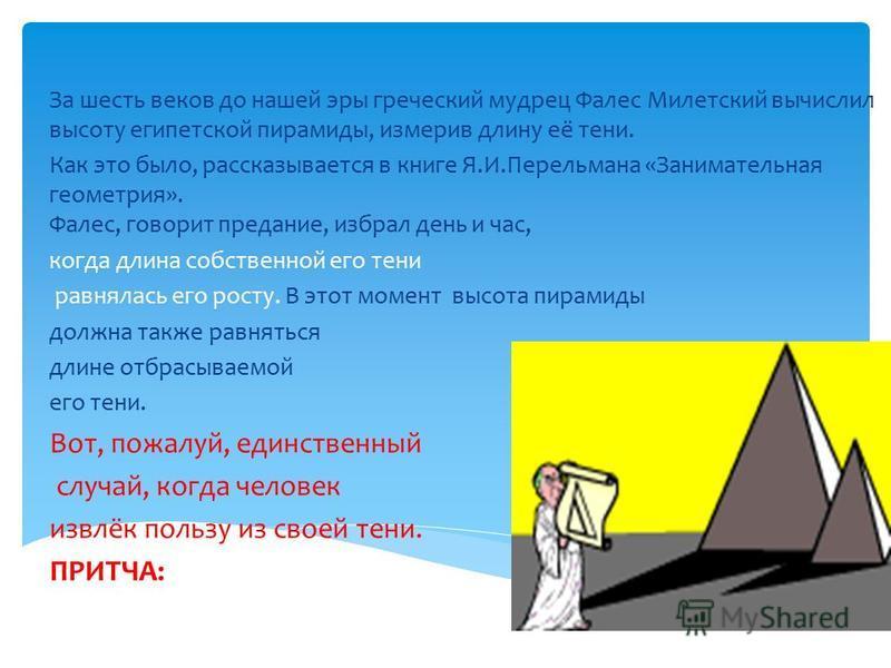 Историческая справка. За шесть веков до нашей эры греческий мудрец Фалес Милетский вычислил высоту египетской пирамиды, измерив длину её тени. Как это было, рассказывается в книге Я.И.Перельмана «Занимательная геометрия». Фалес, говорит предание, изб