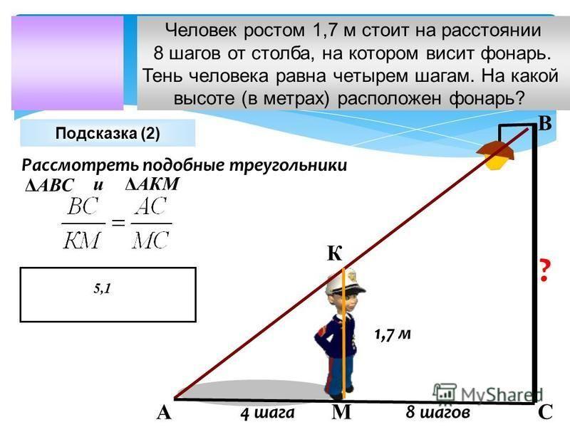 Человек ростом 1,7 м стоит на расстоянии 8 шагов от столба, на котором висит фонарь. Тень человека равна четырем шагам. На какой высоте (в метрах) расположен фонарь? 8 шагов 4 шага ? 1,7 м Подсказка (2) А К М В С Рассмотреть подобные треугольники ΔАВ