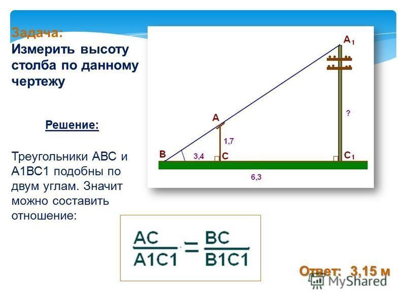 Решение: Ответ: 3,15 м Задача: Измерить высоту столба по данному чертежу Треугольники АВС и А1ВС1 подобны по двум углам. Значит можно составить отношение: