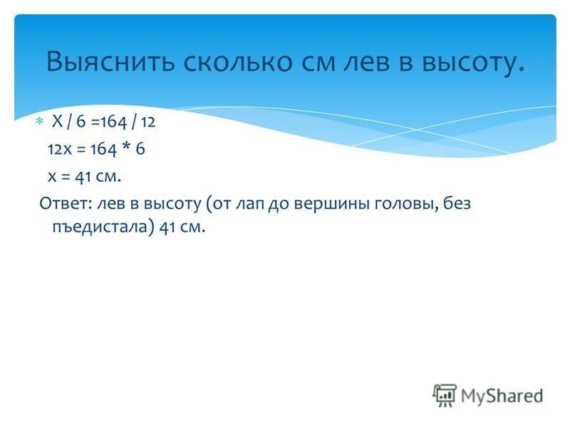 Х / 6 =164 / 12 12 х = 164 * 6 х = 41 см. Ответ: лев в высоту (от лап до вершины головы, без пъедистала) 41 см. Выяснить сколько см лев в высоту.