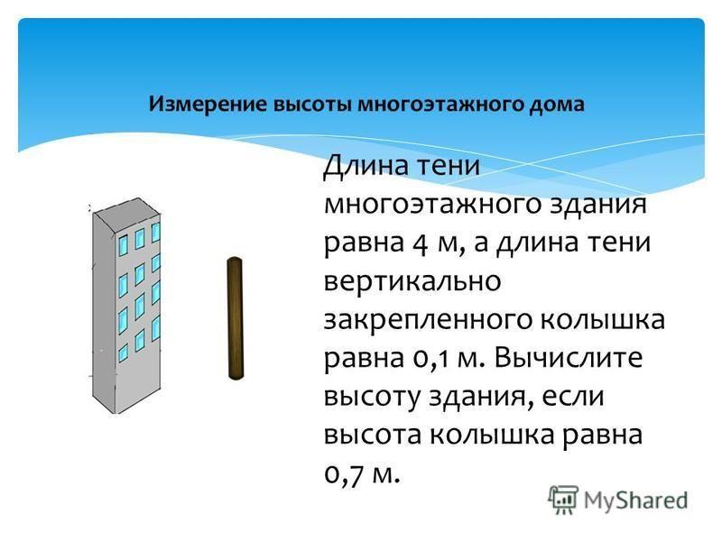 Измерение высоты многоэтажного дома Длина тени многоэтажного здания равна 4 м, а длина тени вертикально закрепленного колышка равна 0,1 м. Вычислите высоту здания, если высота колышка равна 0,7 м.