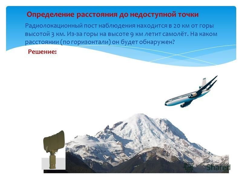 Определение расстояния до недоступной точки Радиолокационный пост наблюдения находится в 20 км от горы высотой 3 км. Из-за горы на высоте 9 км летит самолёт. На каком расстоянии (по горизонтали) он будет обнаружен? Решение: