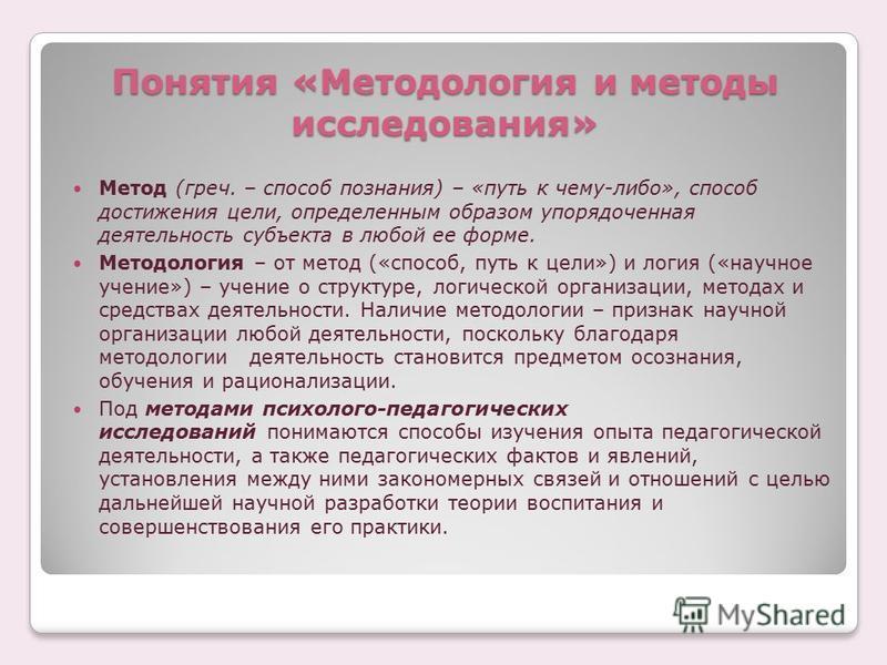 Понятия «Методология и методы исследования» Метод (греч. – способ познания) – «путь к чему-либо», способ достижения цели, определенным образом упорядоченная деятельность субъекта в любой ее форме. Методология – от метод («способ, путь к цели») и логи