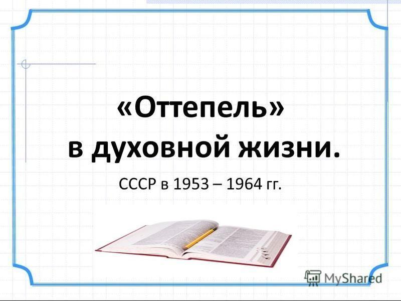 «Оттепель» в духовной жизни. СССР в 1953 – 1964 гг.